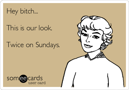 Hey bitch...  This is our look.  Twice on Sundays.
