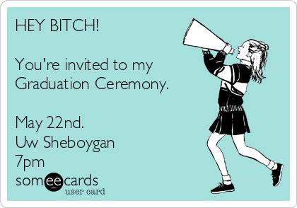 HEY BITCH!  You're invited to my Graduation Ceremony.  May 22nd. Uw Sheboygan  7pm
