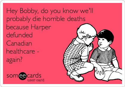 Hey Bobby, do you know we'll probably die horrible deaths because Harper defunded Canadian healthcare - again?