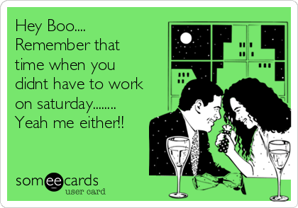 Hey Boo.... Remember that time when you didnt have to work on saturday........ Yeah me either!!
