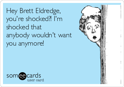 Hey Brett Eldredge, you're shocked?! I'm shocked that anybody wouldn't want you anymore!