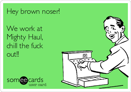 Hey brown noser!  We work at  Mighty Haul, chill the fuck  out!!