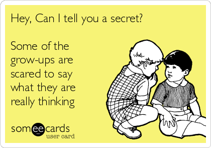 Hey, Can I tell you a secret?  Some of the grow-ups are scared to say what they are really thinking