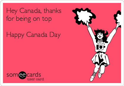 Hey Canada, thanks for being on top  Happy Canada Day