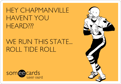 HEY CHAPMANVILLE  HAVENT YOU HEARD???  WE RUN THIS STATE... ROLL TIDE ROLL