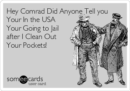Hey Comrad Did Anyone Tell you Your In the USA Your Going to Jail after I Clean Out Your Pockets!