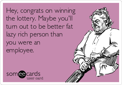 Hey, congrats on winning the lottery. Maybe you'll turn out to be better fat lazy rich person than you were an employee.