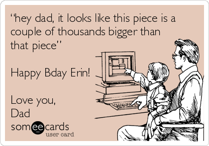 """""""hey dad, it looks like this piece is a couple of thousands bigger than that piece""""  Happy Bday Erin!  Love you, Dad"""