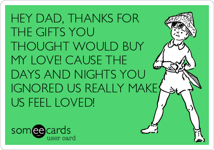 HEY DAD, THANKS FOR THE GIFTS YOU THOUGHT WOULD BUY MY LOVE! CAUSE THE DAYS AND NIGHTS YOU IGNORED US REALLY MAKE US FEEL LOVED!