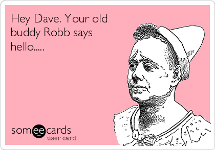 Hey Dave. Your old buddy Robb says hello.....