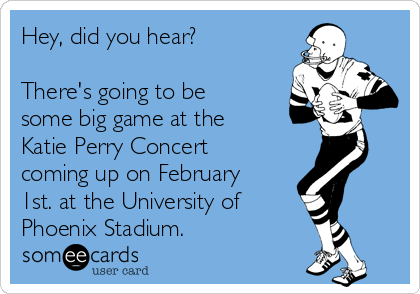 Hey, did you hear?  There's going to be some big game at the Katie Perry Concert coming up on February 1st. at the University of  Phoenix Stadium.
