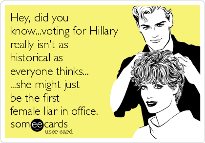 Hey, did you know...voting for Hillary really isn't as historical as everyone thinks... ...she might just be the first female liar in office.