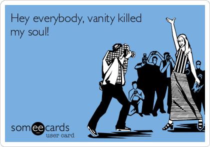 Hey everybody, vanity killed my soul!