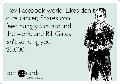Hey Facebook world, Likes don't cure cancer, Shares don't feed hungry kids around the world and Bill Gates isn't sending you $5,000.