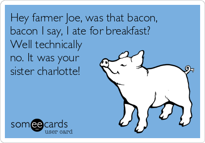 Hey farmer Joe, was that bacon, bacon I say, I ate for breakfast? Well technically no. It was your sister charlotte!