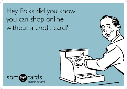 Hey Folks did you know you can shop online without a credit card?