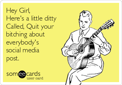 Hey Girl, Here's a little ditty Called, Quit your bitching about everybody's  social media post.