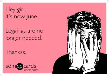 Hey girl.. It's now June.   Leggings are no longer needed.  Thankss.