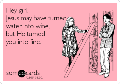 Hey girl,  Jesus may have turned  water into wine, but He turned you into fine.