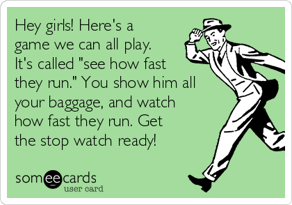 """Hey girls! Here's a game we can all play. It's called """"see how fast they run."""" You show him all your baggage, and watch how fast they run. Get the stop watch ready!"""