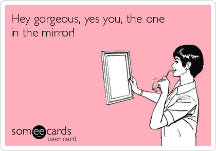 Hey gorgeous, yes you, the one in the mirror! | Flirting Ecard