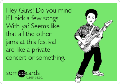 Hey Guys! Do you mind If I pick a few songs With ya? Seems like that all the other jams at this festival are like a private concert or something.