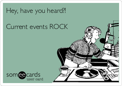Hey, have you heard?!   Current events ROCK