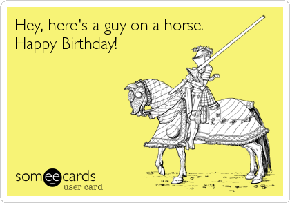 Hey, here's a guy on a horse. Happy Birthday!