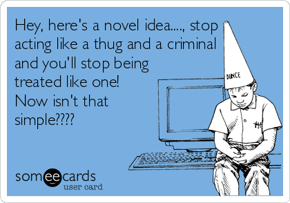 Hey, here's a novel idea...., stop acting like a thug and a criminal and you'll stop being treated like one!  Now isn't that simple????
