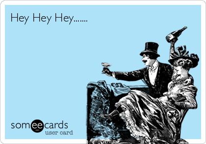 Hey Hey Hey.......