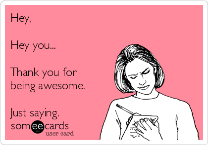 Hey,  Hey you...  Thank you for being awesome.  Just saying.