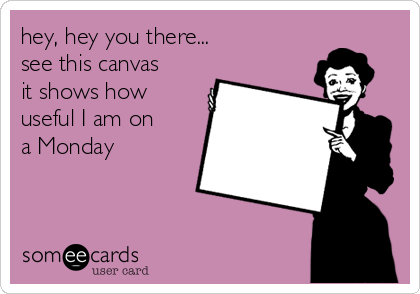 hey, hey you there... see this canvas it shows how useful I am on a Monday
