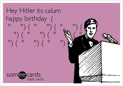 Hey Hitler its calum happy birthday  ( ͡° ͜ʖ ͡°) ( ͡° ͜ʖ ͡°) ( ͡° ͜ʖ ͡°) ( ͡° ͜ʖ ͡°) ( ͡° ͜ʖ ͡°) ( ͡° ͜ʖ ͡°) ( ͡° ͜ʖ ͡°) ( ͡° ͜ʖ ͡°) ( ͡° ͜ʖ ͡°) ( ͡° ͜ʖ ͡°)