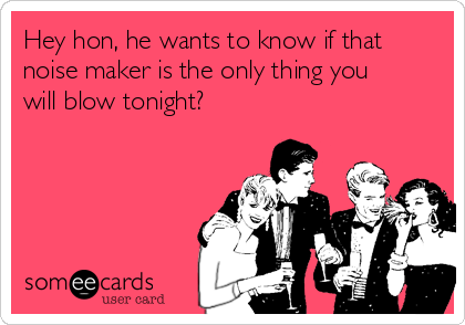 Hey hon, he wants to know if that noise maker is the only thing you will blow tonight?