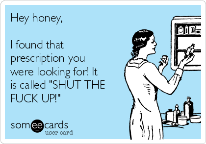 """Hey honey,   I found that prescription you were looking for! It is called """"SHUT THE FUCK UP!"""""""