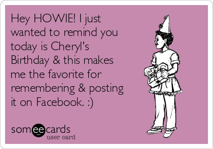 Hey HOWIE! I just wanted to remind you today is Cheryl's Birthday & this makes me the favorite for remembering & posting it on Facebook. :)