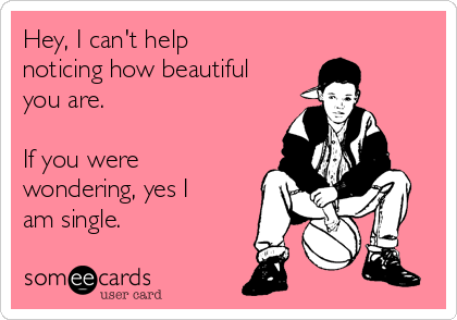 Hey, I can't help noticing how beautiful you are.  If you were wondering, yes I am single.
