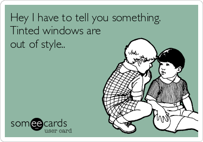 Hey I have to tell you something. Tinted windows are out of style..