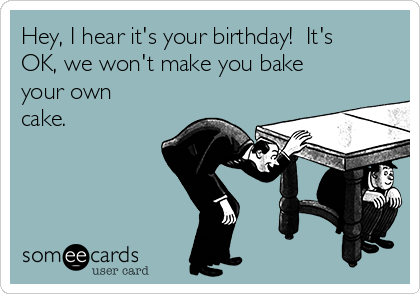 Hey, I hear it's your birthday!  It's OK, we won't make you bake your own cake.