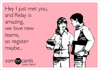 Hey I just met you, and Relay is amazing,  we love new teams, so register maybe...