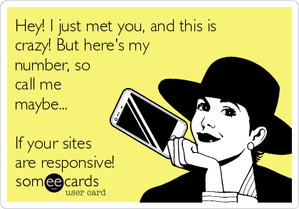 Hey! I just met you, and this is crazy! But here's my number, so call me maybe...  If your sites are responsive!