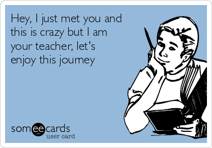 Hey, I just met you and this is crazy but I am your teacher, let's enjoy this journey