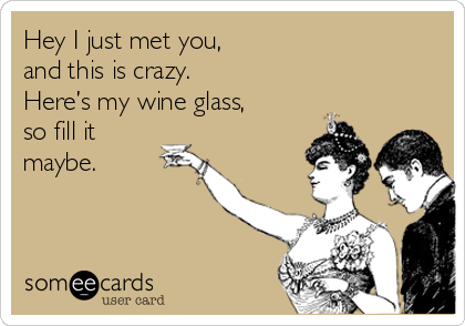 Hey I just met you,  and this is crazy.  Here's my wine glass, so fill it maybe.