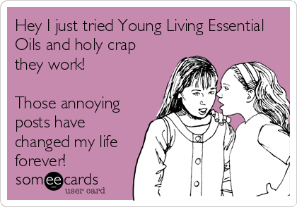 Hey I just tried Young Living Essential Oils and holy crap they work!  Those annoying posts have changed my life forever!