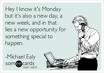 Hey I know it's Monday but it's also a new day, a new week, and in that lies a new opportunity for something special to happen.  -Michael Ealy