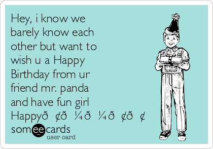Hey, i know we barely know each other but want to wish u a Happy Birthday from ur friend mr. panda and have fun girl Happy