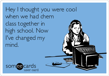 Hey I thought you were cool when we had chem class together in high school. Now I've changed my mind.