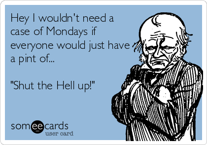 """Hey I wouldn't need a case of Mondays if everyone would just have a pint of...  """"Shut the Hell up!"""""""
