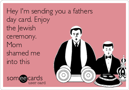Hey I'm sending you a fathers day card. Enjoy the Jewish ceremony. Mom shamed me into this
