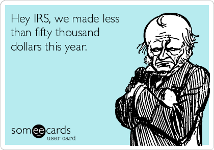 Hey IRS, we made less than fifty thousand dollars this year.